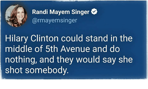 Avenue, The Middle, and Hilary Clinton: Randi Mayem Singer  @rmayemsinger  Hilary Clinton could stand in the  middle of 5th Avenue and do  nothing, and they would say she  shot somebody