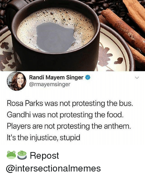 Food, Memes, and Rosa Parks: Randi Mayem Singer  @rmayemsinger  Rosa Parks was not protesting the bus.  Gandhi was not protesting the food.  Players are not protesting the anthem.  It's the injustice, stupid 🐸🍵 Repost @intersectionalmemes