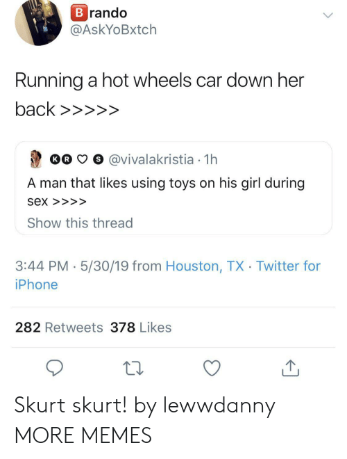 His Girl: rando  @AskYoBxtch  Running a hot wheels car down her  Oo  O o @vivalakristia 1h  A man that likes using toys on his girl during  Sex >>>>  Show this thread  3:44 PM 5/30/19 from Houston, TX Twitter for  iPhone  282 Retweets 378 Likes Skurt skurt! by lewwdanny MORE MEMES
