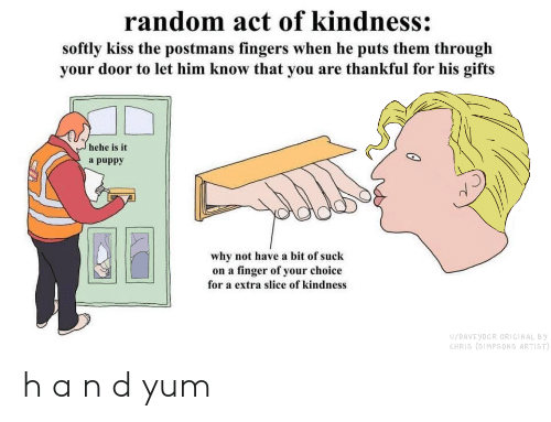 Chris Simpsons: random act of kindness:  softly kiss the postmans fingers when he puts them through  your door to let him know that you are thankful for his gifts  hehe is it  a puppy  why not have a bit of suck  on a finger of your choice  for a extra slice of kindness  U/DAVEYDGR ORIGINAL By  CHRIS (SIMPSONS ARTIST) h a n d yum