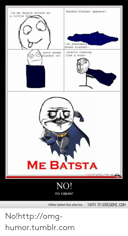 No Capes: Random blanket appears!  -le me derpin around as  a little kid  -le awesomely  drawn blanket-  -puts warmy-starts running  like a boss-  blanket on-  ME BATSTA  ragestache.com-  NO!  no capes!  TASTE OF AWESOME.COM  Hitler hated this site too No!http://omg-humor.tumblr.com