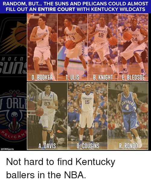 Cbssports: RANDOM, BUT... THE SUNS AND PELICANS COULD ALMOST  FILL OUT AN ENTIRE COURT WITH KENTUCKY WILDCATS  FILL OUT AN ENTIRE CK  MTUCKY  12  TUCKY  4,  D. BOOKE  R TULISB. KNIGHTE. BLEDSOE  ORL  ERTUCKY  15  KENTUCEY  23  ITOC  LICA  A.-DAVIS  D-COUSINS  R. RONDO  @CBSSports Not hard to find Kentucky ballers in the NBA.