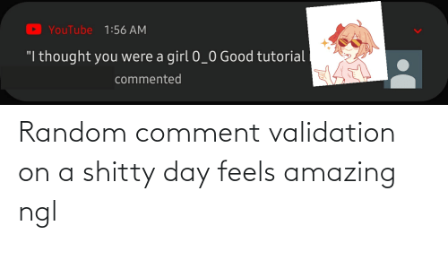 validation: Random comment validation on a shitty day feels amazing ngl
