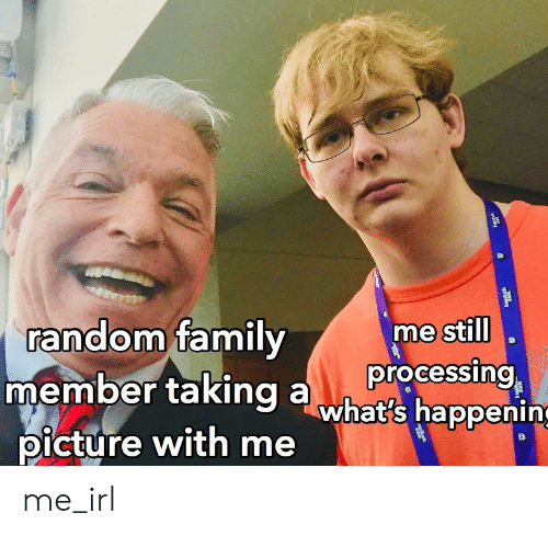 processing: random family  member taking awhat's happening  picture with me  me still  processing me_irl