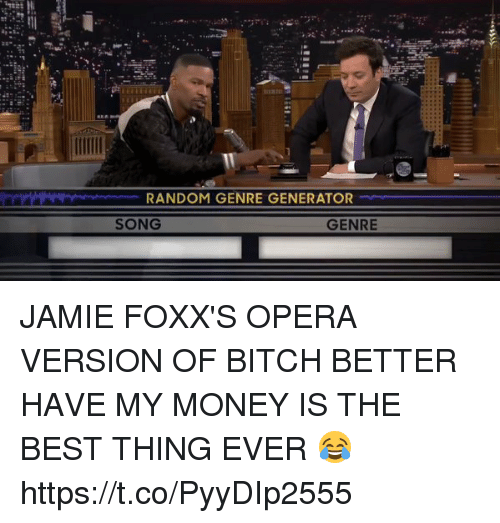 Bitch, Bitch Better Have My Money, and Funny: RANDOM GENRE GENERATOR  GENRE  SONG JAMIE FOXX'S OPERA VERSION OF BITCH BETTER HAVE MY MONEY IS THE BEST THING EVER 😂  https://t.co/PyyDIp2555