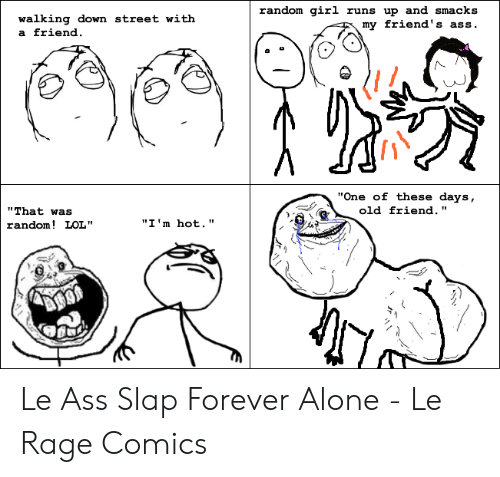 """Forever Alone Rage Face: random girl runs up and smacks  my  walking down street  a friend  with  friend's ass.  """"One of these days,  """"That was  random! LOL""""  old friend.""""  """"I 'm hot."""" Le Ass Slap Forever Alone - Le Rage Comics"""