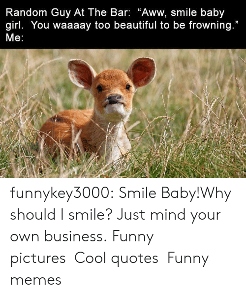 """i smile: Random Guy At The Bar: """"Aww, smile baby  girl. You waaaay too beautiful to be frowning.""""  Me: funnykey3000:  Smile Baby!Why should I smile? Just mind your own business. Funny picturesCool quotesFunny memes"""