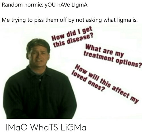 """Normie: Random normie: yOU hAVe LlgmA  How did I get  this disease?  Me trying to piss them off by not asking what ligma is:  What are my  treatment options?""""  How will this affect my  loved ones? lMaO WhaTS LiGMa"""