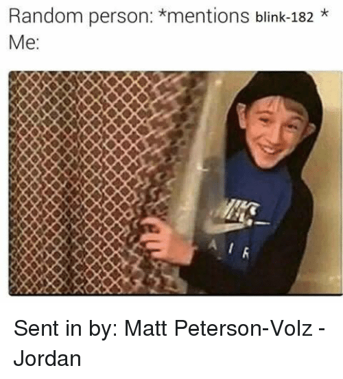 Blinke 182: Random person: *mentions blink-182  Me  AIR Sent in by: Matt Peterson-Volz  - Jordan