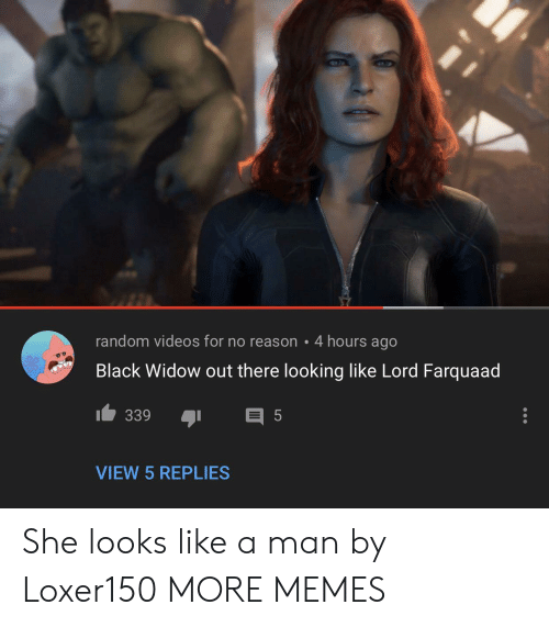 Black Widow: random videos for no reason 4 hours ago  Black Widow out there looking like Lord Farquaad  339  5  VIEW 5 REPLIES She looks like a man by Loxer150 MORE MEMES