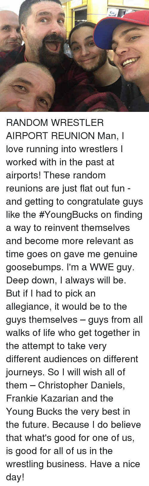 Relevancy: RANDOM WRESTLER AIRPORT REUNION Man, I love running into wrestlers I worked with in the past at airports! These random reunions are just flat out fun - and getting to congratulate guys like the #YoungBucks on finding a way to reinvent themselves and become more relevant as time goes on gave me genuine goosebumps.   I'm a WWE guy. Deep down, I always will be. But if I had to pick an allegiance, it would be to the guys themselves – guys from all walks of life who get together in the attempt to take very different audiences on different journeys. So I will wish all of them – Christopher Daniels, Frankie Kazarian and the Young Bucks the very best in the future. Because I do believe that what's good for one of us, is good for all of us in the wrestling business. Have a nice day!