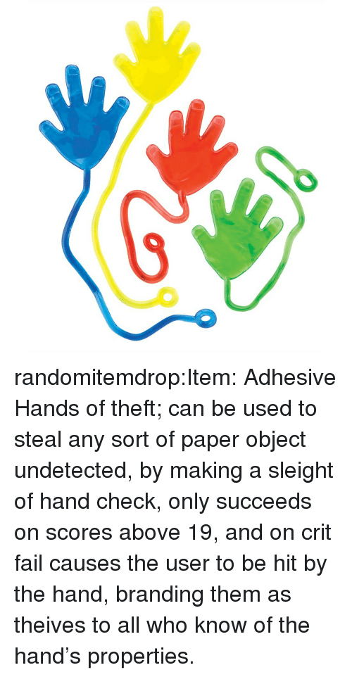 branding: randomitemdrop:Item: Adhesive Hands of theft; can be used to steal any sort of paper object undetected, by making a sleight of hand check, only succeeds on scores above 19, and on crit fail causes the user to be hit by the hand, branding them as theives to all who know of the hand's properties.