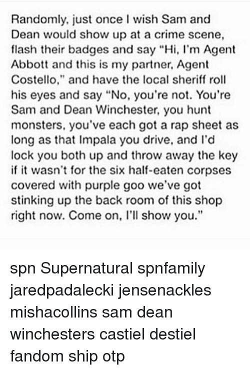 "Crime, Memes, and Rap: Randomly, just once I wish Sam and  Dean would show up at a crime scene,  flash their badges and say ""Hi, l'm Agent  Abbott and this is my partner, Agent  Costello,"" and have the local sheriff roll  his eyes and say ""No, you're not. You're  Sam and Dean Winchester, you hunt  monsters, you've each got a rap sheet as  long as that Impala you drive, and I'd  lock you both up and throw away the key  if it wasn't for the six half-eaten corpses  covered with purple goo we've got  stinking up the back room of this shop  right now. Come on, l'll show you."" spn Supernatural spnfamily jaredpadalecki jensenackles mishacollins sam dean winchesters castiel destiel fandom ship otp"