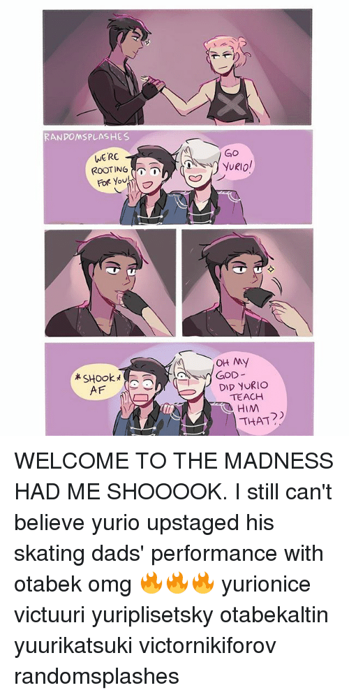 rooting for you: RANDOMSPLASHES  WERE  ROOTING  For you!  SHook  AF  OH My  GOD  DID yURIO  TEACH  HIM  THAT WELCOME TO THE MADNESS HAD ME SHOOOOK. I still can't believe yurio upstaged his skating dads' performance with otabek omg 🔥🔥🔥 yurionice victuuri yuriplisetsky otabekaltin yuurikatsuki victornikiforov randomsplashes
