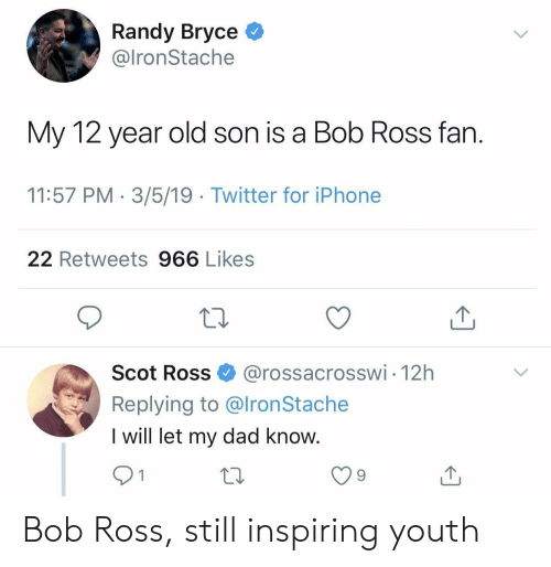 randy: Randy Bryce *  @lronStache  My 12 year old son is a Bob Ross fan  11:57 PM 3/5/19 Twitter for iPhone  22 Retweets 966 Likes  Scot Ross@rossacrosswi 12h  Replying to @lronStache  I will let my dad know  9 Bob Ross, still inspiring youth