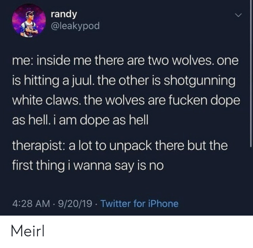 randy: randy  @leakypod  me: inside me there are two wolves.one  is hitting a juul. the other is shotgunning  white claws. the wolves are fucken dope  as hell. i am dope as hell  therapist: a lot to unpack there but the  first thing i wanna say is no  4:28 AM 9/20/19 Twitter for iPhone Meirl