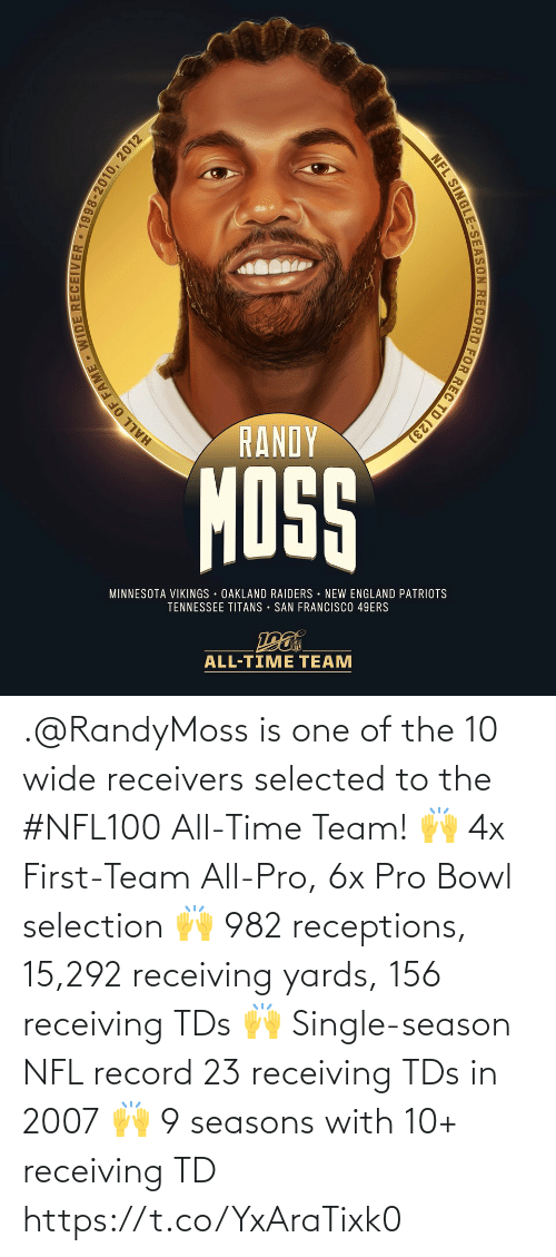 Minnesota Vikings: RANDY  MOSS  MINNESOTA VIKINGS OAKLAND RAIDERS NEW ENGLAND PATRIOTS  TENNESSEE TITANS • SAN FRANCISCO 49ERS  ALL-TIME TEAM  HALL OF FAME WIDE RECEIVER • 1998-2010, 2012  NFL SINGLE-SEASON RECORD FOR REC TD (23) .@RandyMoss is one of the 10 wide receivers selected to the #NFL100 All-Time Team!  🙌 4x First-Team All-Pro, 6x Pro Bowl selection 🙌 982 receptions, 15,292 receiving yards, 156 receiving TDs 🙌 Single-season NFL record 23 receiving TDs in 2007 🙌 9 seasons with 10+ receiving TD https://t.co/YxAraTixk0