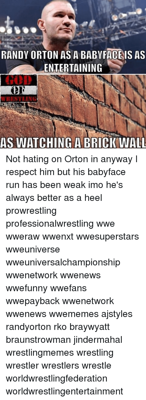 rko: RANDY ORTON AS A BABY FACE IS AS  ENTERTAINING  WRESTLING  AS WATCHING A BRICK WALL Not hating on Orton in anyway I respect him but his babyface run has been weak imo he's always better as a heel prowrestling professionalwrestling wwe wweraw wwenxt wwesuperstars wweuniverse wweuniversalchampionship wwenetwork wwenews wwefunny wwefans wwepayback wwenetwork wwenews wwememes ajstyles randyorton rko braywyatt braunstrowman jindermahal wrestlingmemes wrestling wrestler wrestlers wrestle worldwrestlingfederation worldwrestlingentertainment