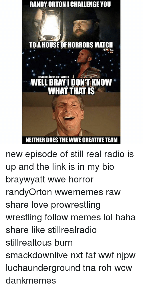 faf: RANDY ORTONI CHALLENGE YOU  TO A HOUSE OF HORRORS MATCH  TEN 1HD  @STILLREAL2US ON TWITTER  INELL BRAYI DONTKNOW  WHAT THAT IS  NEITHER DOES THE WWE CREATIVE TEAM new episode of still real radio is up and the link is in my bio braywyatt wwe horror randyOrton wwememes raw share love prowrestling wrestling follow memes lol haha share like stillrealradio stillrealtous burn smackdownlive nxt faf wwf njpw luchaunderground tna roh wcw dankmemes