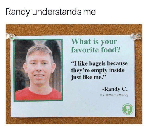 "Food, Meme, and What Is: Randy understands me  What is your  favorite food?  ""I like bagels because  they're empty inside  just like me.""  Randy C.  IG: @Meme Mang"