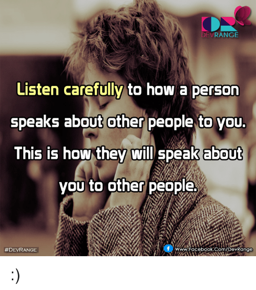 Facebook, Memes, and facebook.com: RANGE  Listen carefully to how a person  speaks about other people to you.  This is how they  will speak about  you to other people.  f WWW Facebook.com/DevRange  :)