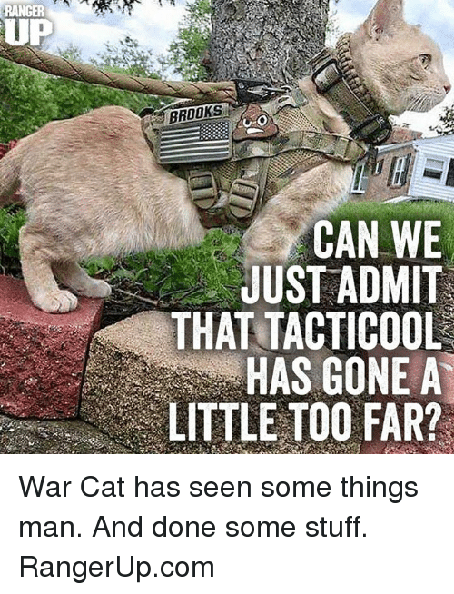 Memes, Stuff, and 🤖: RANGER  UP  BROOKS  CAN WE  JUST ADMIT  THAT TACTICOOL  HAS GONE A  LITTLE TOO FAR? War Cat has seen some things man.  And done some stuff.    RangerUp.com