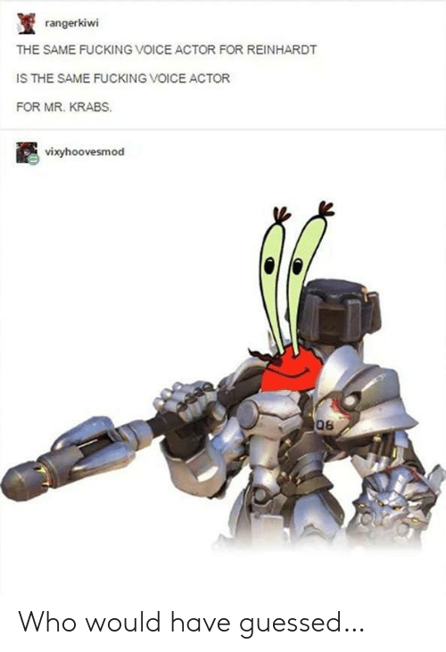 Is The Same: rangerkiwi  THE SAME FUCKING VOICE ACTOR FOR REINHARDT  IS THE SAME FUCKING VOICE ACTOR  FOR MR. KRABS.  vixyhoovesmod  06 Who would have guessed…