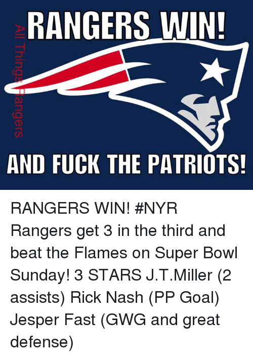 super bowl sunday: RANGERS WIN!  AND FUCK THE  PATRIOTS! RANGERS WIN! #NYR   Rangers get 3 in the third and beat the Flames on Super Bowl Sunday!  3 STARS  J.T.Miller (2 assists) Rick Nash (PP Goal) Jesper Fast (GWG and great defense)