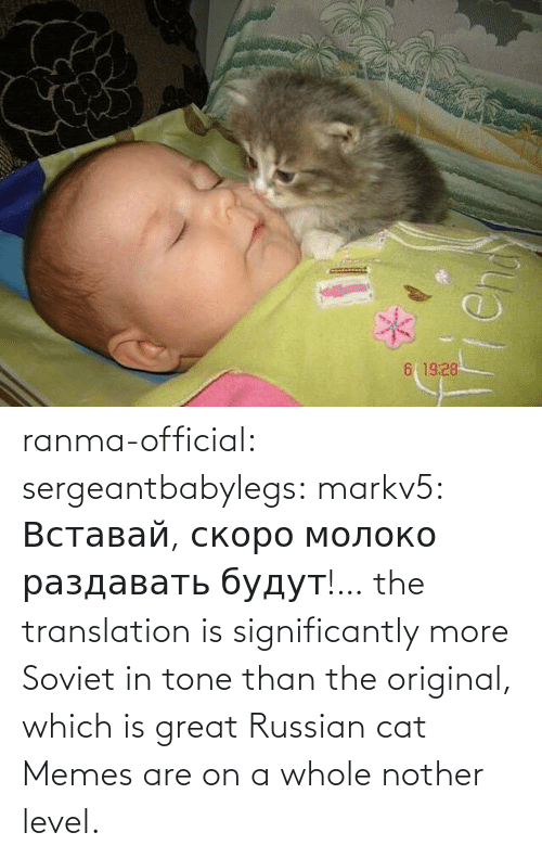 Translation: ranma-official: sergeantbabylegs:  markv5: Вставай, скоро молоко раздавать будут!…  the translation is significantly more Soviet in tone than the original, which is great    Russian cat Memes are on a whole nother level.