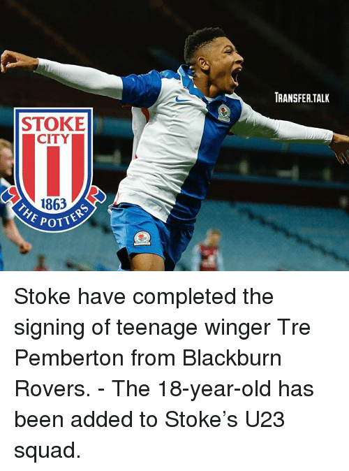 Otters: RANSFER.TALK  STOKE  CITY  1863  OTTERS  POTT Stoke have completed the signing of teenage winger Tre Pemberton from Blackburn Rovers. - The 18-year-old has been added to Stoke's U23 squad.