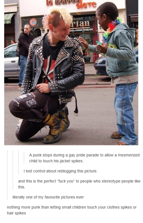 Children, Clothes, and Fuck You: RANT  ian  A punk stops during a gay pride parade to allow a mesmerized  child to touch his jacket spikes.  I lost control about reblogging this picture.  and this is the perfect fuck you to people who stereotype people like  this.  literally one of my favourite pictures ever  nothing more punk than letting small children touch your clothes spikes or  hair spikes