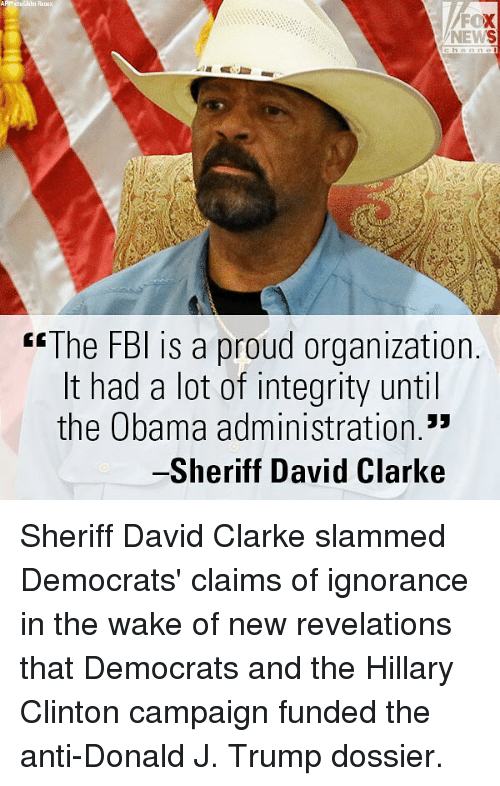 revelations: Raoux  FOX  NEWS  hannel  3  tl  rsThe FBl is a proud organization.  It had a lot of integrity until  the Obama administration.*  -Sheriff David Clarke Sheriff David Clarke slammed Democrats' claims of ignorance in the wake of new revelations that Democrats and the Hillary Clinton campaign funded the anti-Donald J. Trump dossier.