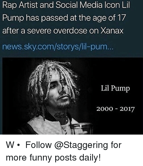 Funny, News, and Rap: Rap Artist and Social Media lcon Lil  Pump has passed at the age of 17  after a severe overdose on Xanax  news.sky.com/storys/lil-pum  Lil Pump  2000 2017 W • ➫➫➫ Follow @Staggering for more funny posts daily!