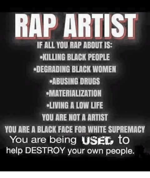 Drugs, Life, and Memes: RAP ARTIST  IF ALL YOU RAPABOUTIS:  KILLING BLACK PEOPLE  .DEGRADING BLACK WOMEN  ABUSING DRUGS  MATERIALIZATION  .LIVING A LOW LIFE  YOU ARE NOT A ARTIST  YOU ARE A BLACK FACE FOR WHITE SUPREMACY  You are being USEG to  help DESTROY your own people.