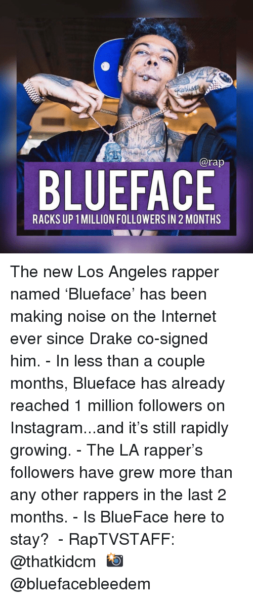 racks: @rap  BLUEFACE  RACKS UP 1 MILLION FOLLOWERS IN 2 MONTHS The new Los Angeles rapper named 'Blueface' has been making noise on the Internet ever since Drake co-signed him. - In less than a couple months, Blueface has already reached 1 million followers on Instagram...and it's still rapidly growing. - The LA rapper's followers have grew more than any other rappers in the last 2 months. - Is BlueFace here to stay?  - RapTVSTAFF: @thatkidcm 📸 @bluefacebleedem