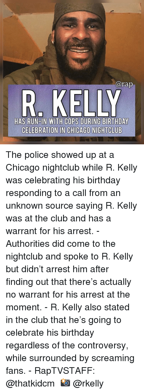 R. Kelly: @rap  HAS RUN IN WITH COPS DURING BIRTHDAY  CELEBRATION IN CHICAGO NIGHTCLUB The police showed up at a Chicago nightclub while R. Kelly was celebrating his birthday responding to a call from an unknown source saying R. Kelly was at the club and has a warrant for his arrest.⁣ -⁣ Authorities did come to the nightclub and spoke to R. Kelly but didn't arrest him after finding out that there's actually no warrant for his arrest at the moment.⁣ -⁣ R. Kelly also stated in the club that he's going to celebrate his birthday regardless of the controversy, while surrounded by screaming fans.⁣ -⁣ RapTVSTAFF: @thatkidcm⁣ 📸 @rkelly