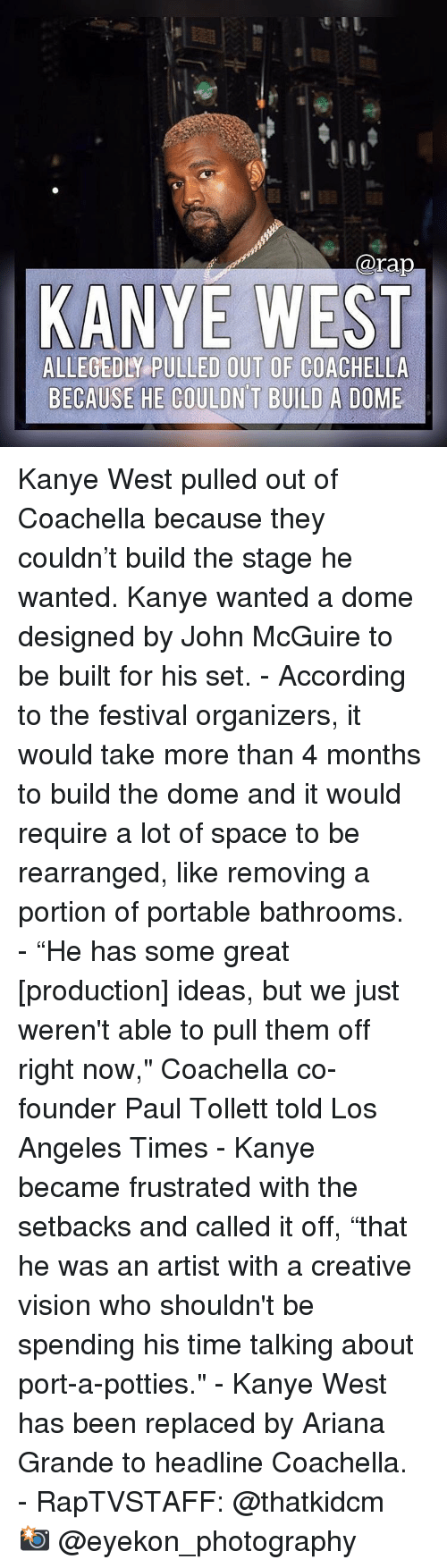 "Coachella: @rap  KANYE WEST  ALLEGEDLY PULLED OUT OF COACHELLA  BECAUSE HE COULDN T BUILD A DOME Kanye West pulled out of Coachella because they couldn't build the stage he wanted. Kanye wanted a dome designed by John McGuire to be built for his set.⁣ -⁣ According to the festival organizers, it would take more than 4 months to build the dome and it would require a lot of space to be rearranged, like removing a portion of portable bathrooms.⁣ -⁣ ""He has some great [production] ideas, but we just weren't able to pull them off right now,"" Coachella co-founder Paul Tollett told Los Angeles Times⁣ -⁣ Kanye became frustrated with the setbacks and called it off, ""that he was an artist with a creative vision who shouldn't be spending his time talking about port-a-potties.""⁣ -⁣ Kanye West has been replaced by Ariana Grande to headline Coachella.⁣ -⁣ RapTVSTAFF: @thatkidcm⁣ 📸 @eyekon_photography⁣"
