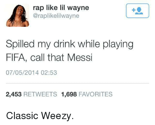 Weezy: rap like lil wayne  @raplikelilwayne  Spilled my drink while playing  FIFA, call that Messi  07/05/2014 02:53  2,453 RETWEETS 1.698  FAVORITES Classic Weezy.