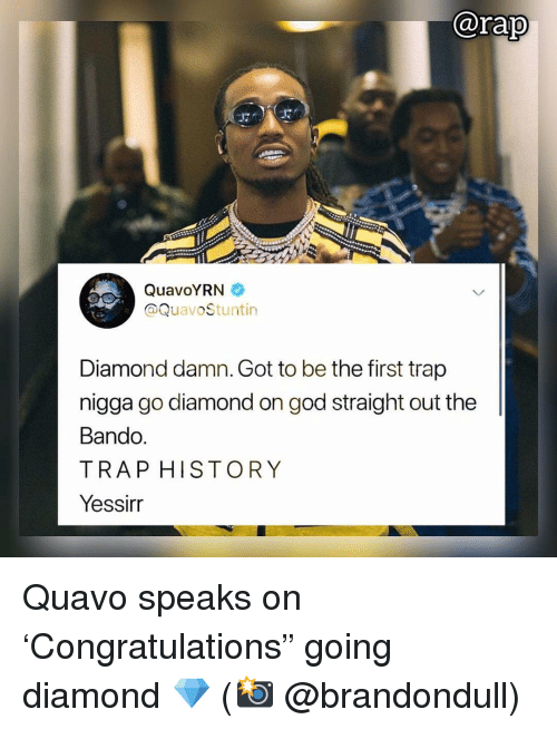 "bando: @rap  QuavoYRN  @QuavoStuntin  Diamond damn. Got to be the first trap  nigga go diamond on god straight out the  Bando  TRAP HISTORY  Yessirr Quavo speaks on 'Congratulations"" going diamond 💎 (📸 @brandondull)"