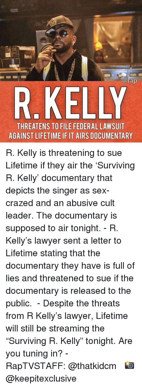 """Threatens: @rap  R.KELLY  THREATENS TO FILE FEDERAL LAWSUIT  AGAINST LIFETIME IF IT AIRS DOCUMENTARY R. Kelly is threatening to sue Lifetime if they air the 'Surviving R. Kelly' documentary that depicts the singer as sex-crazed and an abusive cult leader. The documentary is supposed to air tonight. - R. Kelly's lawyer sent a letter to Lifetime stating that the documentary they have is full of lies and threatened to sue if the documentary is released to the public.  - Despite the threats from R Kelly's lawyer, Lifetime will still be streaming the """"Surviving R. Kelly"""" tonight. Are you tuning in? - RapTVSTAFF: @thatkidcm 📸 @keepitexclusive"""