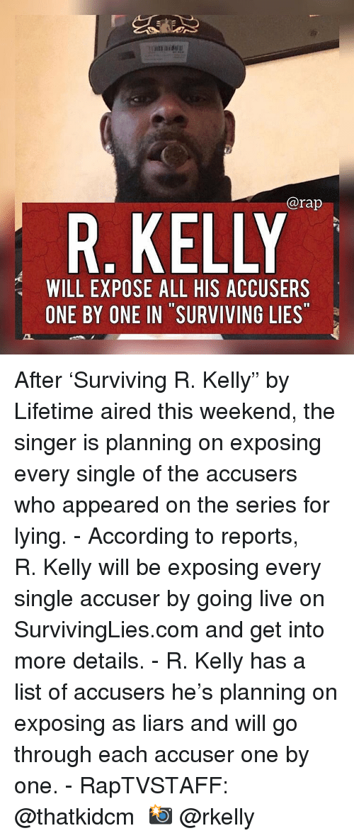"""Aired: @rap  R. KELLY  WILL EXPOSE ALL HIS ACCUSERS  ONE BY ONE IN SURVIVING LIES After 'Surviving R. Kelly"""" by Lifetime aired this weekend, the singer is planning on exposing every single of the accusers who appeared on the series for lying. - According to reports, R. Kelly will be exposing every single accuser by going live on SurvivingLies.com and get into more details. - R. Kelly has a list of accusers he's planning on exposing as liars and will go through each accuser one by one. - RapTVSTAFF: @thatkidcm 📸 @rkelly"""