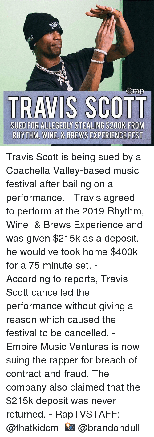 Coachella: @rap  TRAVIS SCOTT  SUED FOR ALLEGEDLY STEALING S200K FROM  RHYTHM, WINE, & BREWS EXPERIENCE FEST Travis Scott is being sued by a Coachella Valley-based music festival after bailing on a performance.⁣ -⁣ Travis agreed to perform at the 2019 Rhythm, Wine, & Brews Experience and was given $215k as a deposit, he would've took home $400k for a 75 minute set.⁣ -⁣ According to reports, Travis Scott cancelled the performance without giving a reason which caused the festival to be cancelled.⁣ -⁣ Empire Music Ventures is now suing the rapper for breach of contract and fraud. The company also claimed that the $215k deposit was never returned.⁣ -⁣ RapTVSTAFF: @thatkidcm⁣ 📸 @brandondull