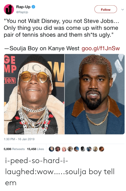 "goo: Rap-Up  @RapUp  Follow  ""You not Walt Disney, you not Steve Jobs  Only thing you did was come up with some  pair of tennis shoes and them sh*ts ugly.""  ーSoulja Boy on Kanye West goo.gl/flJnSw  MP  ION  1:30 PM - 16 Jan 2019  5,006 Retweets 15,458 Likes i-peed-so-hard-i-laughed:wow…..soulja boy tell em"