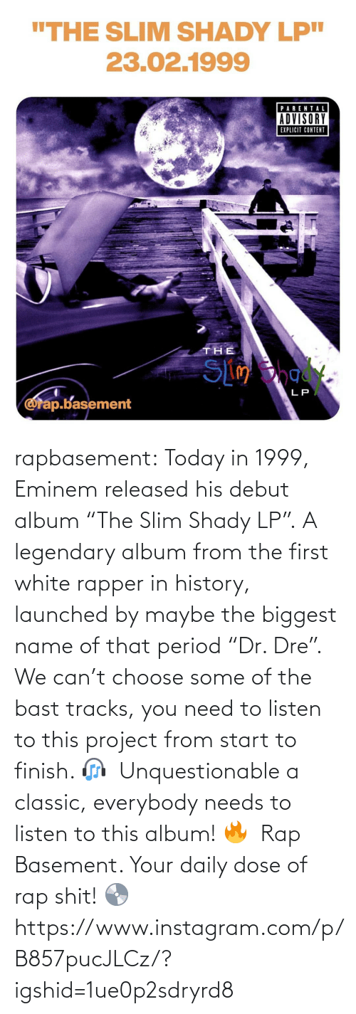 "album: rapbasement:  Today in 1999, Eminem released his debut album ""The Slim Shady LP"".⁣ A legendary album from the first white rapper in history, launched by maybe the biggest name of that period ""Dr. Dre"".⁣ ⁣  We can't choose some of the bast tracks, you need to listen to this project from start to finish. 🎧⁣ ⁣  Unquestionable a classic, everybody needs to listen to this album! 🔥⁣ ⁣  Rap Basement. Your daily dose of rap shit! 💿  https://www.instagram.com/p/B857pucJLCz/?igshid=1ue0p2sdryrd8"