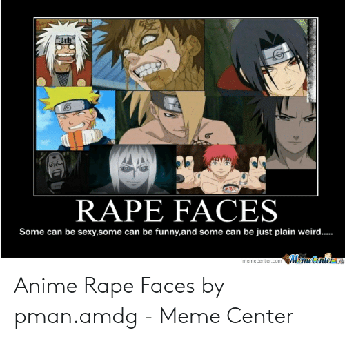 anime rape: RAPE FACES  Some can be sexy,some can be funny,and some can be just plain weird....  memecenter.com Anime Rape Faces by pman.amdg - Meme Center