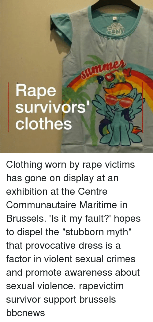 "Clothes, Memes, and Survivor: Rape  survivors  clothes Clothing worn by rape victims has gone on display at an exhibition at the Centre Communautaire Maritime in Brussels. 'Is it my fault?' hopes to dispel the ""stubborn myth"" that provocative dress is a factor in violent sexual crimes and promote awareness about sexual violence. rapevictim survivor support brussels bbcnews"