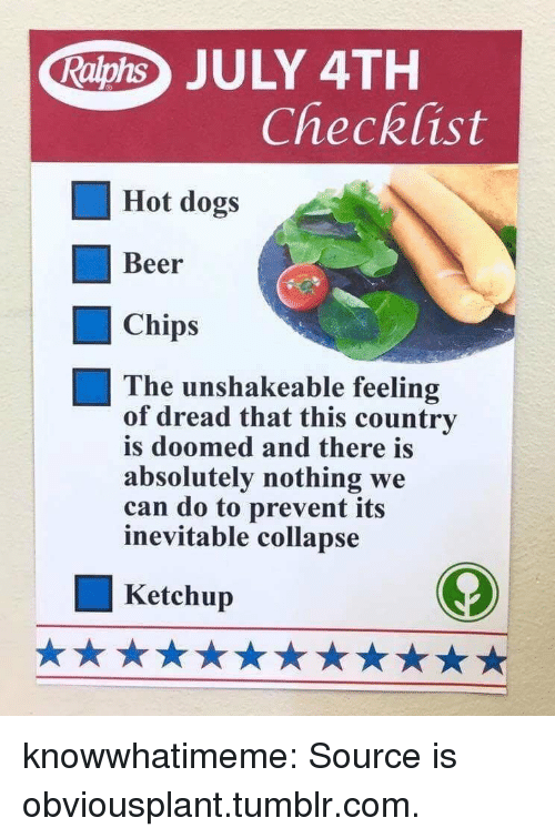 july 4th: Raphs JULY 4TH  Checklist  Hot dogs  Beer  Chips  The unshakeable feeling  of dread that this country  is doomed and there is  absolutely nothing we  can do to prevent its  inevitable collapse  Ketchup knowwhatimeme:  Source is obviousplant.tumblr.com.