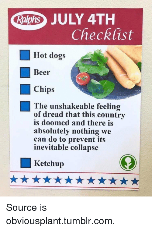 july 4th: Raphs JULY 4TH  Checklist  Hot dogs  Beer  Chips  The unshakeable feeling  of dread that this country  is doomed and there is  absolutely nothing we  can do to prevent its  inevitable collapse  Ketchup Source is obviousplant.tumblr.com.