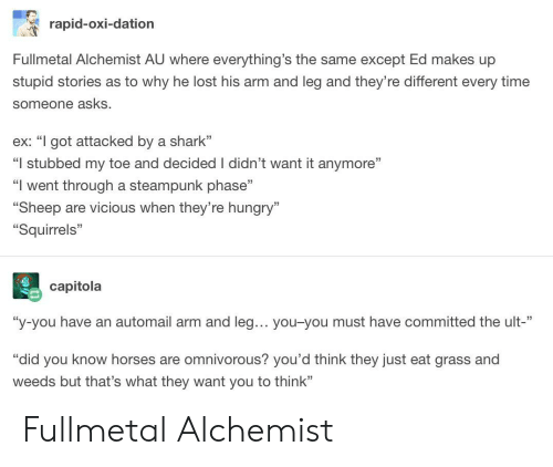 """weeds: rapid-oxi-dation  Fullmetal Alchemist AU where everything's the same except Ed makes up  stupid stories as to why he lost his arm and leg and they're different every time  someone asks.  ex: """"I got attacked by a shark""""  """"I stubbed my toe and decided I didn't want it anymore""""  """"I went through a steampunk phase""""  """"Sheep are vicious when they're hungry""""  Squirrels""""  35  capitola  """"y-you have an automail arm and leg... you-you must have committed the ult  rdid you know horses are omnivorous? you'd think they just eat grass and  weeds but that's what they want you to think"""" Fullmetal Alchemist"""
