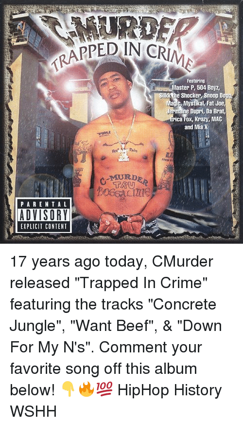 "snoopes: RAPPED IN CR  Featuring  aster P, 504 Boyz,  Bnkk the Shocker Snoop Dog  Magic, Mystikal, Fat Joe  Dupri, Da Brat,  ica Fox, Krazy, MAC  and Mia X  PARENTA L  EXPLICIT CONTENT 17 years ago today, CMurder released ""Trapped In Crime"" featuring the tracks ""Concrete Jungle"", ""Want Beef"", & ""Down For My N's"". Comment your favorite song off this album below! 👇🔥💯 HipHop History WSHH"